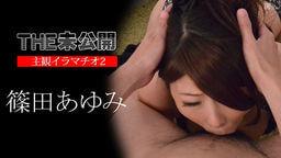 THE 未公開 ~主観イラマチオ2~ 篠田あゆみ